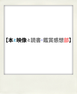【本と映像と読書・鑑賞感想部】