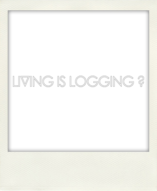 LIVING IS LOGGING ?